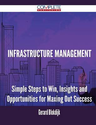 Infrastructure Management - Simple Steps to Win, Insights and Opportunities for Maxing Out Success