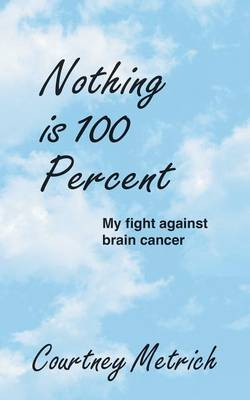 Nothing Is 100 Percent: My Fight Against Brain Cancer