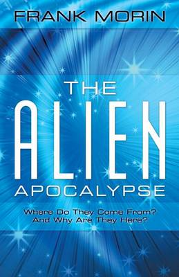 The Alien Apocalypse: Where Do They Come From? and Why Are They Here?