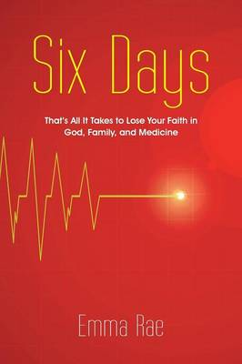 Six Days: That's All It Takes to Lose Your Faith in God, Family, and Medicine