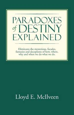 Paradoxes of Destiny Explained: Eliminates the Mysterious, Facades, Fantasies and Deceptions of How, Where, Why and When We Do What We Do.