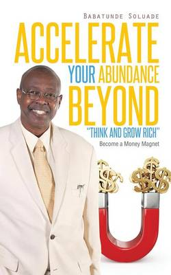 Accelerate Your Abundance Beyond Think and Grow Rich: Become a Money Magnet