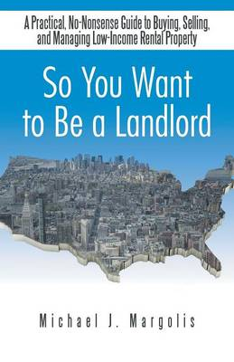 So You Want to Be a Landlord: A Practical, No-Nonsense Guide to Buying, Selling, and Managing Low-Income Rental Property