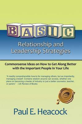 Basic Relationship and Leadership Strategies: Commonsense Ideas on How to Get Along Better with the Important People in Your Life