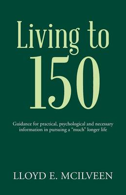 """Living to 150: Guidance for Practical, Psychological and Necessary Information in Pursuing a """"Much"""" Longer Life"""