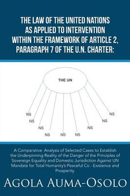 The Law of the United Nations as Applied to Intervention Within the Frame Work of Article 2, Paragraph 7 of the Un Charter: A Comparative Analysis of Selected Cases to Establish the Underpinning Reality of the Danger of the Principles of Sovereign Equalit