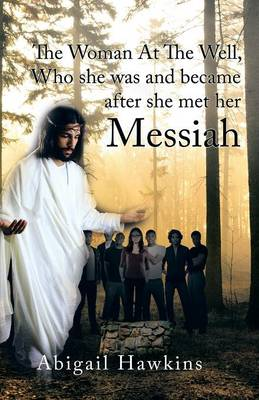 The Woman at the Well, Who She Was and Became After She Met Her Messiah