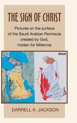 The Sign of Christ: Pictures on the Surface of the Saudi Arabian Peninsula Created by God, Hidden for Millennia