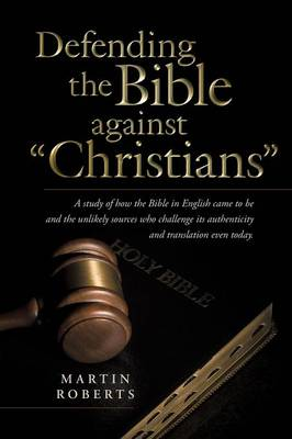 Defending the Bible Against Christians: A Study of How the Bible in English Came to Be and the Unlikely Sources Who Challenge Its Authenticity and Tra