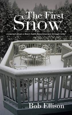 The First Snow: A Journal about a Man's Faith-Based Journey Through Grief