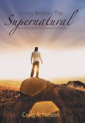 Living Beyond the Supernatural: Anointed and Empowered to Serve