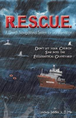 R.E.S.C.U. E.: A Church Navigational System for Transformation: Don't Let Your Church Sink Into the Ecclesiastical Graveyard