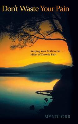 Don't Waste Your Pain: Keeping Your Faith in the Midst of Chronic Pain