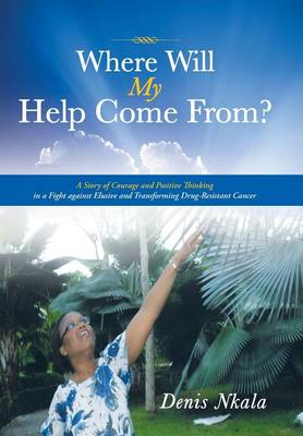 Where Will My Help Come From?: A Story of Courage and Positive Thinking in a Fight Against Elusive and Transforming Drug-Resistant Cancer