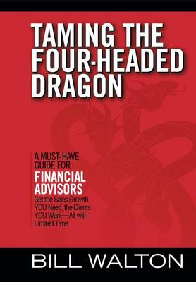 Taming the Four-Headed Dragon: A Must-Have Guide for Financial Advisors: Get the Sales Growth You Need, the Clients You Want-All with Limited Time