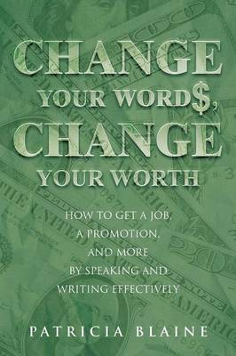Change Your Words, Change Your Worth: How to Get a Job, a Promotion, and More by Speaking and Writing Effectively