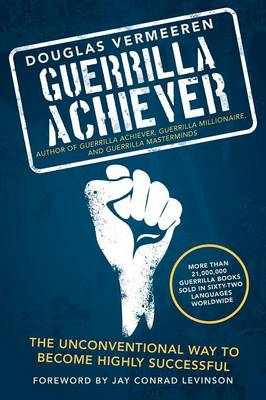 Guerrilla Achiever: The Unconventional Way to Become Highly Successful