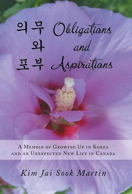 Obligations and Aspirations: A Memoir of Growing Up in Korea and an Unexpected New Life in Canada
