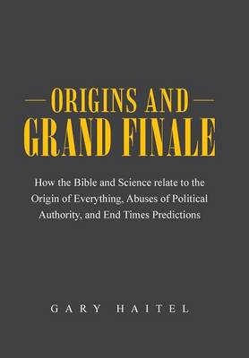 Origins and Grand Finale: How the Bible and Science Relate to the Origin of Everything, Abuses of Political Authority, and End Times Predictions
