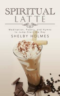 Spiritual Latte: Meditation, Poetry, and Hymns to Jump-Start the Day