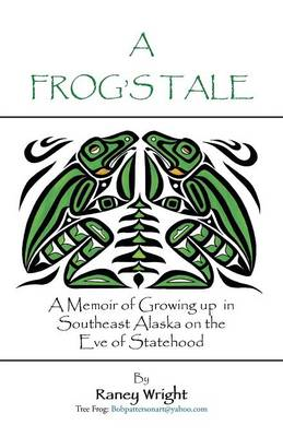 A Frog's Tale: A Memoir of Growing Up in Southeast Alaska on the Eve of Statehood