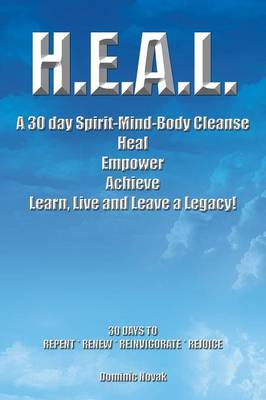 H.E.A.L. a 30 Day Spirit-Mind-Body Cleanse: Heal Empower Achieve Learn, Live and Leave a Legacy! 30 Days to Repent * Renew * Reinvigorate * Rejoice