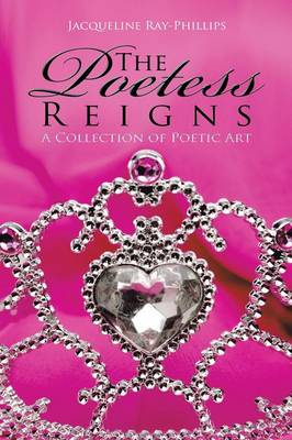 The Poetess Reigns: A Collection of Poetic Art