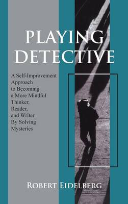 Playing Detective: A Self-Improvement Approach to Becoming a More Mindful Thinker, Reader, and Writer by Solving Mysteries