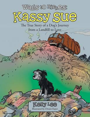 Wags to Riches: Kassy Sue: The True Story of a Dog's Journey from a Landfill to Love
