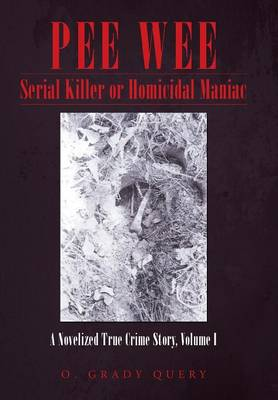 Pee Wee Serial Killer or Homicidal Maniac: A Novelized True Crime Story, Volume I