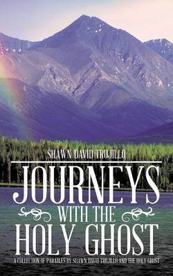 Journeys with the Holy Ghost: A Collection of Parables by Shawn David Trujillo and the Holy Ghost