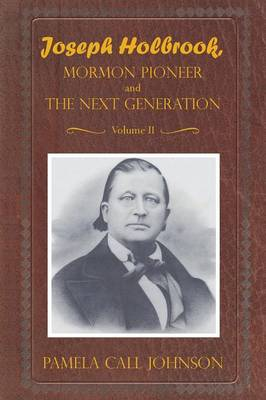Joseph Holbrook Mormon Pioneer and the Next Generation Volume II: With Commentary on Settlers, Polygamists, and Outlaws, Including Butch Cassidy
