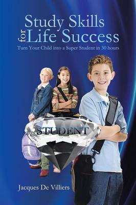 Study Skills for Life Success: Turn Your Child Into a Super Student in 30 Hours