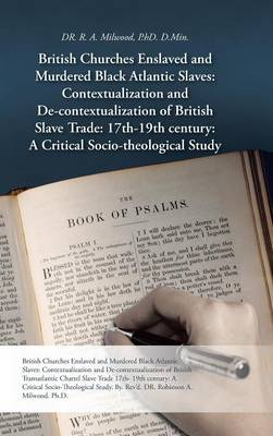 British Churches Enslaved and Murdered Black Atlantic Slaves: Contextualization and de-Contextualization of British Slave Trade: 17th-19th Century: A
