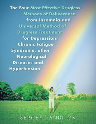 The Four Most Effective Drugless Methods of Deliverance from Insomnia and Universal Method of Drugless Treatment for Depression, Chronic Fatigue Syndrome, Other Neurological Diseases and Hypertension