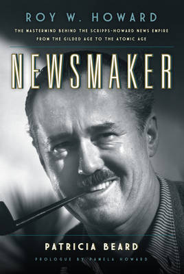 Newsmaker: Roy W. Howard, the Mastermind Behind the Scripps-Howard News Empire-from the Gilded Age to the Atomic Age