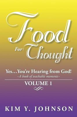 Food for Thought: Yes....You're Hearing from God! a Book of Teachable Moments Volume 1