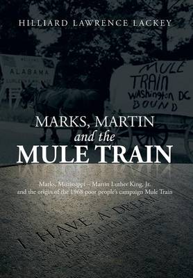 Marks, Martin and the Mule Train: Marks, Mississippi Martin Luther King, Jr. and the Origin of the 1968 Poor People's Campaign Mule Train