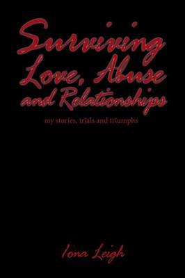 Surviving Love, Abuse and Relationships: My Stories, Trials and Triumphs