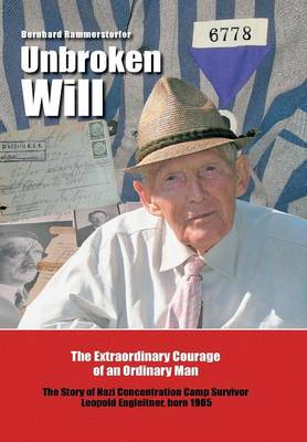Unbroken Will: The Extraordinary Courage of an Ordinary Man the Story of Nazi Concentration Camp Survivor Leopold Engleitner, Born 1905