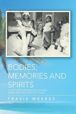 Bodies, Memories and Spirits: A Discourse on Selected Cultural Forms and Practices of St.Lucia