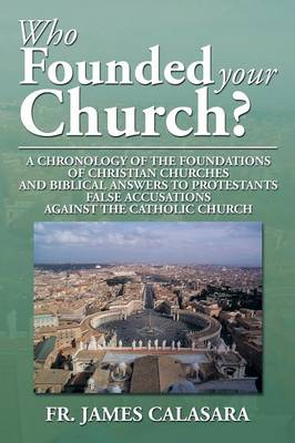 Who Founded Your Church?: A Chronology of the Foundations of Christian Churches and Biblical Answers to Protestants False Accusations Against Th