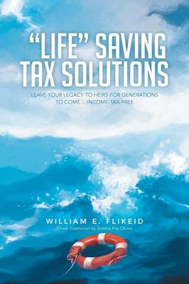 Life Saving Tax Solutions: Leave Your Legacy to Heirs for Generations to Come ...Income-Tax-Free