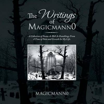The Writings of Magicmann0: A Collection of Poems as Well as Ramblings from a Time of Pain and Growth in My Life.