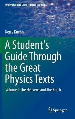 A A Student's Guide Through the Great Physics Texts: Volume I: A Student's Guide Through the Great Physics Texts The Heavens and the Earth