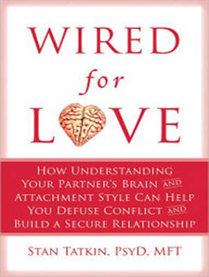 Wired for Love: How Understanding Your Partner's Brain and Attachment Style Can Help You Defuse Conflict and Build a Secure Relationship