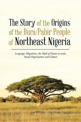The Story of the Origins of the Bura/Pabir People of Northeast Nigeria: Language, Migrations, the Myth of Yamta-Ra-Wala, Social Organization and Cultu