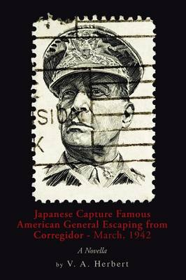 Japanese Capture Famous American General Escaping from Corregidor - March, 1942: A Novella