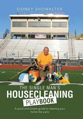 The Single Man's Housecleaning Playbook: A Quick and Simple Guide to Cleaning Your Home Like a Pro