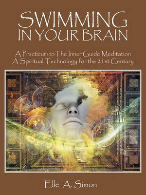 Swimming in Your Brain: A Practicum to the Inner Guide Meditation a Spiritual Technology for the 21st Century